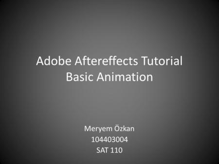 Adobe Aftereffects Tutorial Basic Animation Meryem Özkan 104403004 SAT 110.