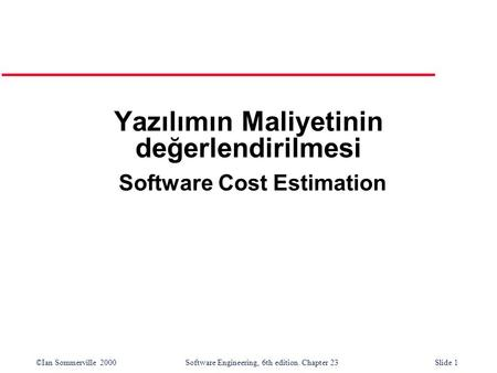 ©Ian Sommerville 2000Software Engineering, 6th edition. Chapter 23Slide 1 Yazılımın Maliyetinin değerlendirilmesi Software Cost Estimation.