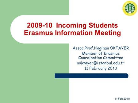 11 Feb 2010 2009-10 Incoming Students Erasmus Information Meeting Assoc.Prof.Nagihan OKTAYER Member of Erasmus Coordination Committee