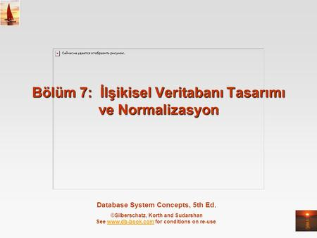 Database System Concepts, 5th Ed. ©Silberschatz, Korth and Sudarshan See www.db-book.com for conditions on re-usewww.db-book.com Bölüm 7: İlşikisel Veritabanı.
