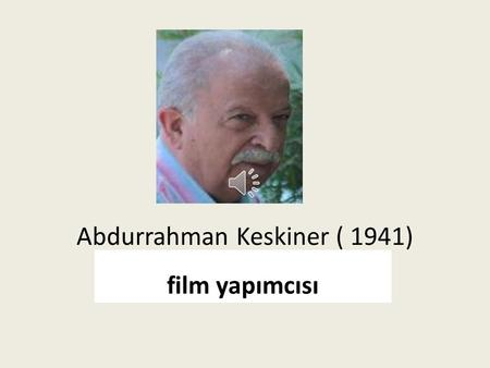 Abdurrahman Keskiner ( 1941) film yapımcısı Abdurrahman Keskiner was born in Osmaniye in 1941.He completed his elemantary and secondary school in Osmaniye.He.