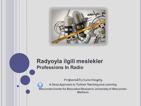 Radyoyla ilgili meslekler Professions In Radio Prepared by Esra Alagöz A Deep Approach to Turkish Teaching and Learning Wisconsin Center for Education.