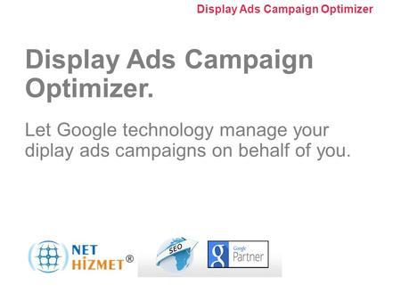 Kampanyanızı optimize edin. Görüntülü Reklam Kampanyası Optimize Edici'yi Kullanma Display Ads Campaign Optimizer. Let Google technology manage your diplay.