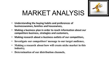 MARKET ANALYSIS Understanding the buying habits and preferences of businesswomen, families and housewives, Making a business plan in order to reach information.