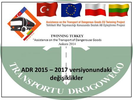 TWINNING TURKEY Assistance on the Transport of Dangerouse Goods Ankara 2014 ADR 2015 – 2017 versiyonundaki değişiklikler.