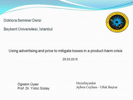 /20 Doktora Seminer Dersi Beykent Üniversitesi, İstanbul Using advertising and price to mitigate losses in a product-harm crisis 25.03.2015 Öğretim Üyesi.