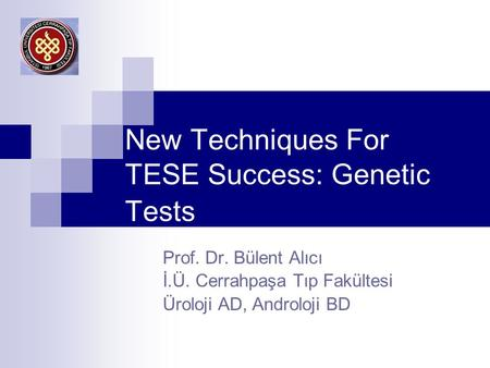 New Techniques For TESE Success: Genetic Tests Prof. Dr. Bülent Alıcı İ.Ü. Cerrahpaşa Tıp Fakültesi Üroloji AD, Androloji BD.