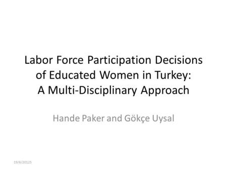 Labor Force Participation Decisions of Educated Women in Turkey: A Multi-Disciplinary Approach Hande Paker and Gökçe Uysal 19/6/20125.