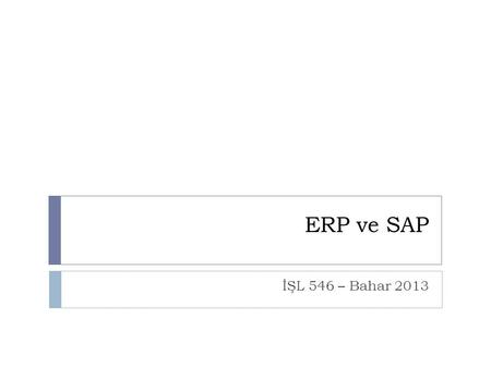 ERP ve SAP İŞL 546 – Bahar 2013.