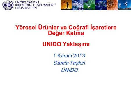 UNITED NATIONS INDUSTRIAL DEVELOPMENT ORGANIZATION Yöresel Ürünler ve Coğrafi İşaretlere Değer Katma UNIDO Yaklaşımı 1 Kasım 2013 Damla Taşkın UNIDO.