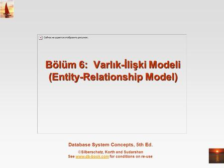 Database System Concepts, 5th Ed. ©Silberschatz, Korth and Sudarshan See www.db-book.com for conditions on re-usewww.db-book.com Bölüm 6: Varlık-İlişki.