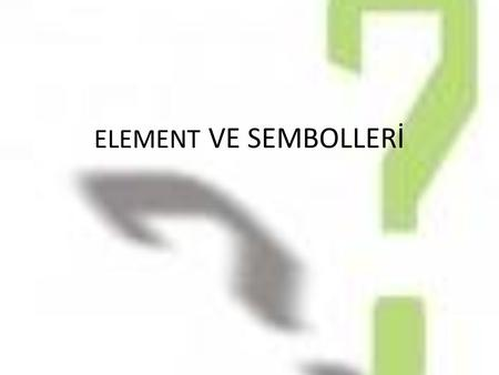 ELEMENT VE SEMBOLLERİ.