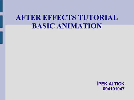 AFTER EFFECTS TUTORIAL BASIC ANIMATION İPEK ALTIOK 094101047.
