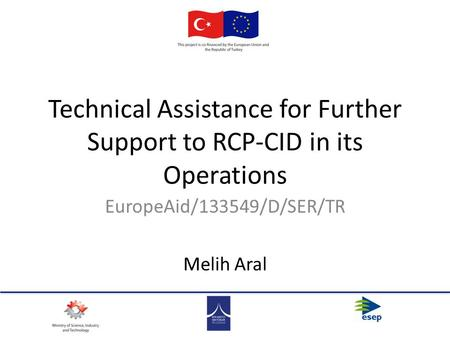 Technical Assistance for Further Support to RCP-CID in its Operations EuropeAid/133549/D/SER/TR Melih Aral.