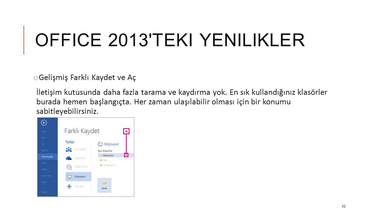OFFICE 2013 TEKI YENILIKLER o Gelişmiş Farklı Kaydet ve Aç İletişim kutusunda daha fazla tarama ve kaydırma yok.