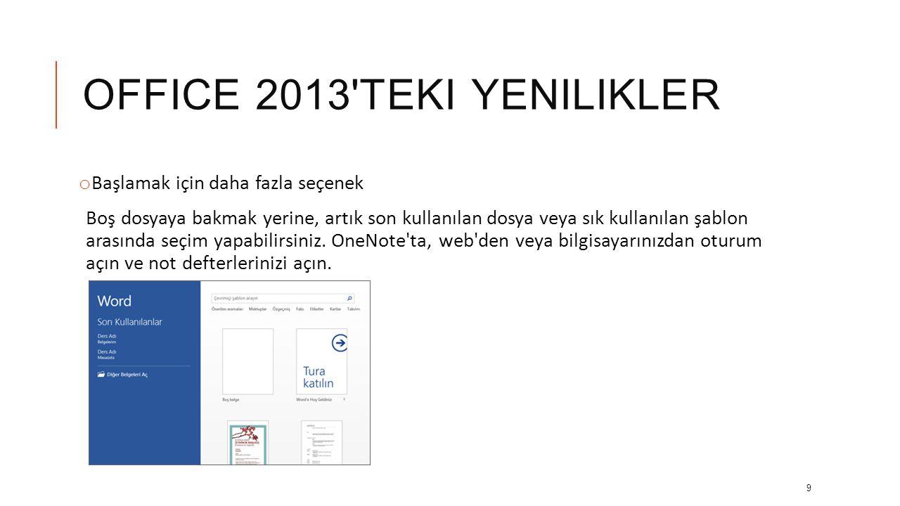 OFFICE 2013 TEKI YENILIKLER o Başlamak için daha fazla seçenek Boş dosyaya bakmak yerine, artık son kullanılan dosya veya sık kullanılan şablon arasında seçim yapabilirsiniz.