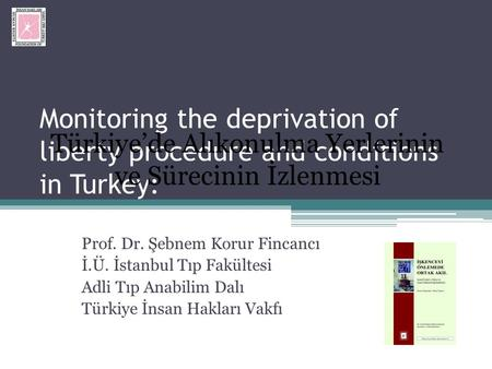 Monitoring the deprivation of liberty procedure and conditions in Turkey: Prof. Dr. Şebnem Korur Fincancı İ.Ü. İstanbul Tıp Fakültesi Adli Tıp Anabilim.