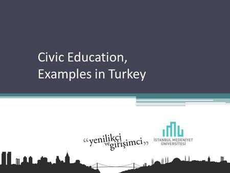 Civic Education, Examples in Turkey.  All processes that affects people's; Beliefs Commitments Capabilities actions.