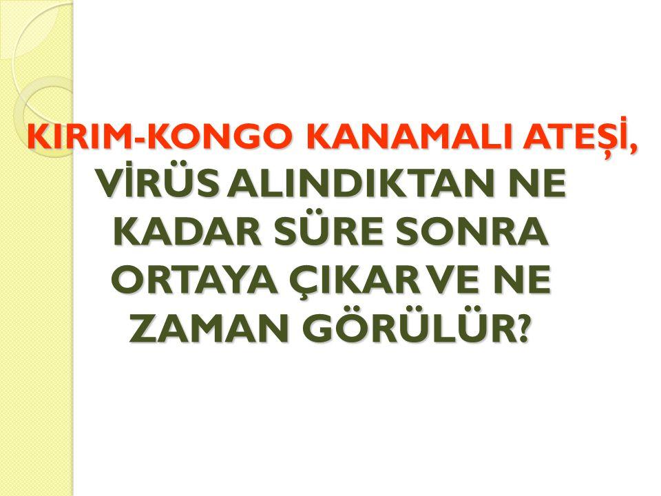  Kene tarafından ısırılma veya kene ile temas sonucu virüsün alınmasını müteakiben hastalı ğ ın belirtileri genellikle 1- 3 günde ortaya çıkar; bu süre en fazla 9 gün olabilmektedir.