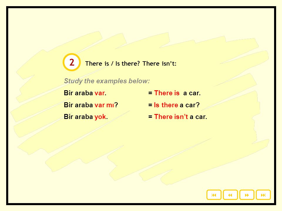 There is / Is there.There isn't: Study the examples below: Bir araba var.
