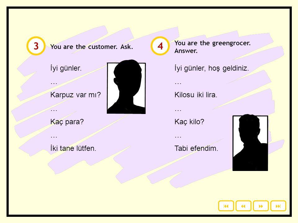 You are the customer.Ask. İyi günler. … Karpuz var mı.