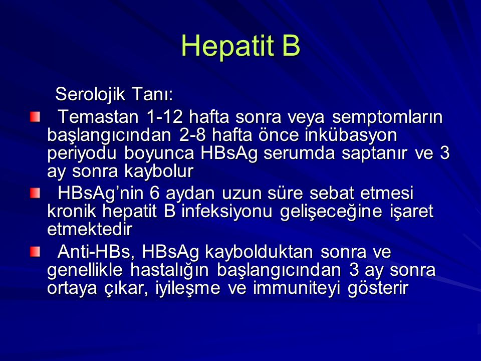 Hepatit B Serolojik Tanı: Serolojik Tanı: Anti-HBs ile birlikte anti-HBcIgG Anti-HBs ile birlikte anti-HBcIgG pozitifliği doğal immüniteyi, sadece anti-HBs pozitifliği doğal immüniteyi, sadece anti-HBs pozitifliği aşılama ile oluşan koruyuculuğu pozitifliği aşılama ile oluşan koruyuculuğu gösterir gösterir Anti-HBcIgM ve IgG semptomların Anti-HBcIgM ve IgG semptomların başlamasıyla ortaya çıkar.