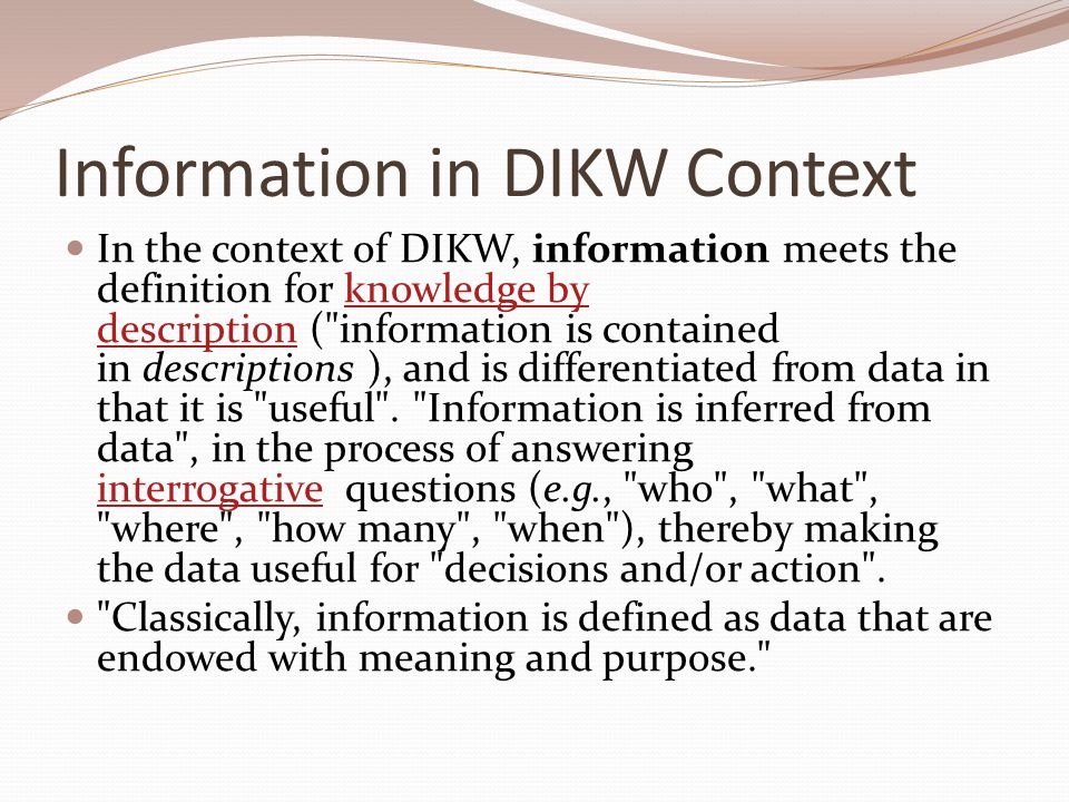 Knowledge in DIKW Context  The knowledge component of DIKW is generally agreed to be an elusive concept which is difficult to define.
