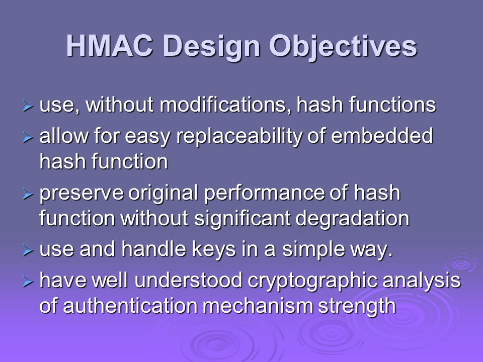 HMAC  specified as Internet standard RFC2104  uses hash function on the message: HMAC K (M)= Hash[(K + XOR opad) || Hash[(K + XOR ipad) || M)] ]  where K + is the key padded out to size  opad, ipad are specified padding constants  overhead is just 3 more hash calculations than the message needs alone  any hash function can be used  eg.