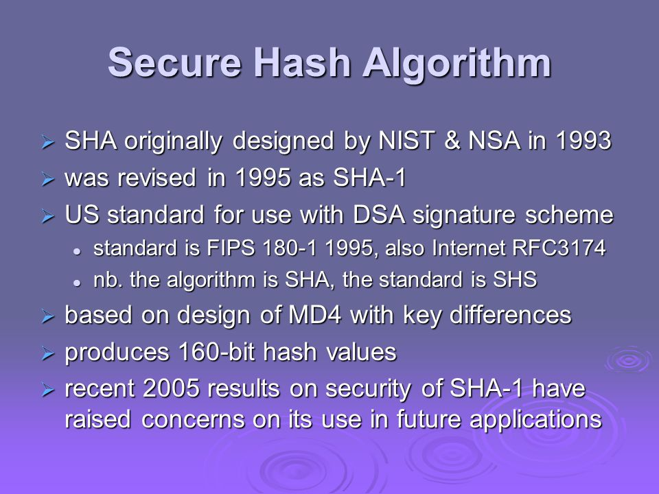 Revised Secure Hash Standard  NIST issued revision FIPS 180-2 in 2002  adds 3 additional versions of SHA  SHA-256, SHA-384, SHA-512  designed for compatibility with increased security provided by the AES cipher  structure & detail is similar to SHA-1  hence analysis should be similar  but security levels are rather higher