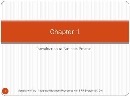 Introduction to Business Process Chapter 1 1 Magal and Word | Integrated Business Processes with ERP Systems | © 2011.