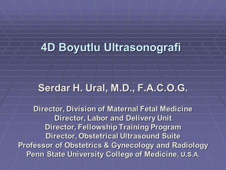 4D Boyutlu Ultrasonografi Serdar H. Ural, M.D., F.A.C.O.G. Director, Division of Maternal Fetal Medicine Director, Labor and Delivery Unit Director, Fellowship.