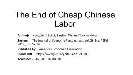 The End of Cheap Chinese Labor Author(s): Hongbin Li, Lei Li, Binzhen Wu and Yanyan Xiong Source: The Journal of Economic Perspectives, Vol. 26, No. 4.