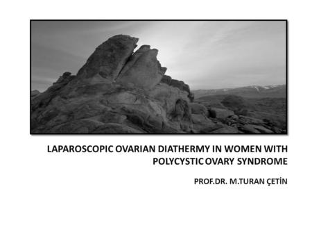 PROF.DR. M.TURAN ÇETİN LAPAROSCOPIC OVARIAN DIATHERMY IN WOMEN WITH POLYCYSTIC OVARY SYNDROME.