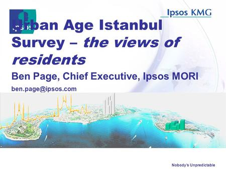 Nobody's Unpredictable Urban Age Istanbul Survey – the views of residents Ben Page, Chief Executive, Ipsos MORI