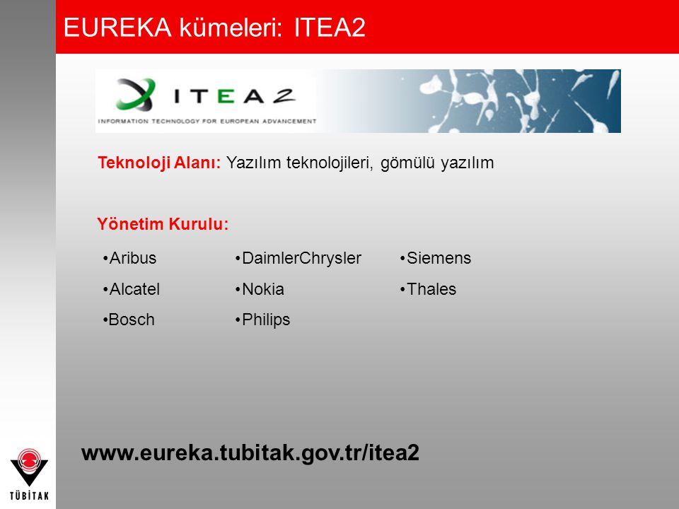 Teknoloji Alanı: Telekomünikasyon, mobil iletişim internet altyapıları Yönetim Kurulu: •Alcatel-Lucent •British Telecom •Deutsche Telekom •Ericsson •Eurescom •FT-Orange •Nokia •RAD Data Communications •Telefonica •Thomson •Turkcell www.eureka.tubitak.gov.tr/celtic EUREKA kümeleri: CELTIC