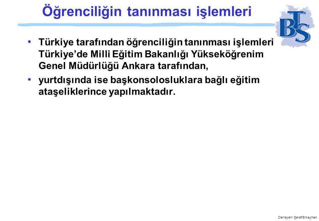 Derleyen: Şeref Erkayhan Öğrenciliğin tanınması işlemleri • Türkiye tarafından öğrenciliğin tanınması işlemleri Türkiye'de Milli Eğitim Bakanlığı Yükseköğrenim Genel Müdürlüğü Ankara tarafından, • yurtdışında ise başkonsolosluklara bağlı eğitim ataşeliklerince yapılmaktadır.