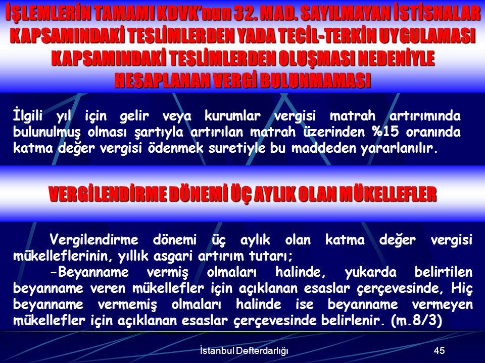 İstanbul Defterdarlığı46 TARHİYAT YAPILAN MÜKELELFLERDEN MATRAH ARTTIRIMI BASİT USULDE VERGİLENDİRİLEN GELİR VERGİSİ MÜKELLEFLERİ KIST DÖNEM FAALİYETTE BULUNAN MÜKELLEFLERDEN KDV ARTIRIMI Basit usulde vergilendirilen gelir vergisi mükellefleri hakkında belirtilen yıllardaki vergilendirme dönemlerine ilişkin olarak katma değer vergisi incelemesi ve tarhiyat yapılmaz.(m.8/6) Vergi inceleme raporları veya takdir komisyonu kararlarınca hesaplanan KDV ye yönelik tarhiyat yapılan dönemlerde yıllık hesaplanan KDV nin bulunmasında bu tarhiyatlar da dikkate alınarak yıllık bazda KDV artırımında bulunulacaktır.