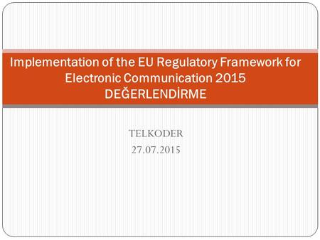 TELKODER 27.07.2015 Implementation of the EU Regulatory Framework for Electronic Communication 2015 DEĞERLENDİRME.