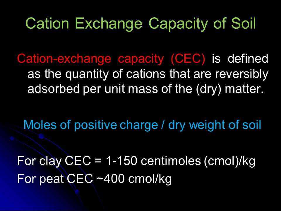 Cation Exchange Capacity The cation exchange capacity of soils (CEC) is defined as the sum of positive (+) charges of the adsorbed cations that a soil can adsorb at a specific pH.