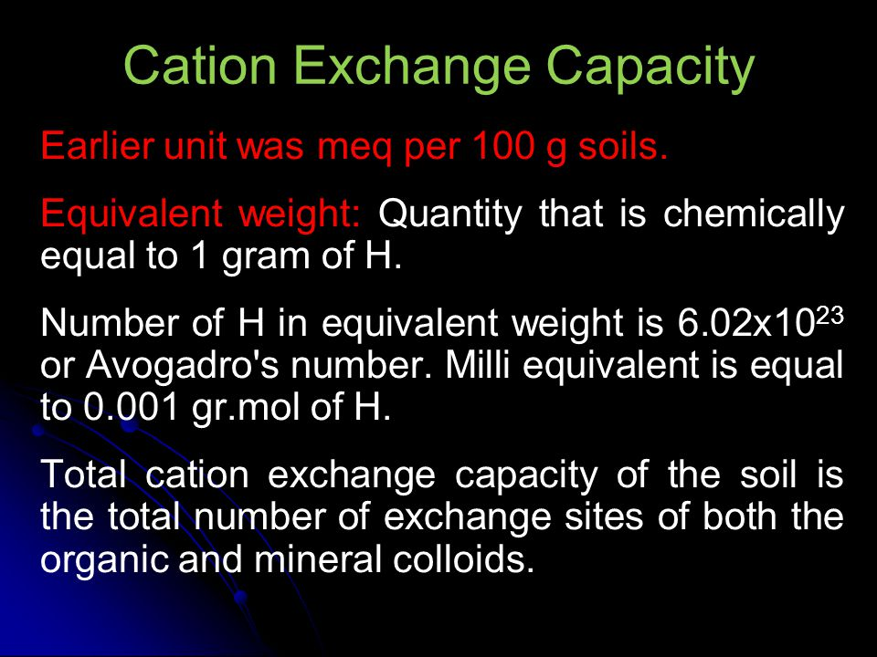 Cation Exchange Capacities of Clay Minerals Colloid TypeCEC (cmol Kg -1 ) Kaolinite2-15 Montmorillonite80-150 Chlorite10-40 Vermiculite (Trioctahedral)100-200 Vermiculite (Dioctahedral)10-150 Allophane3-250 Gibbsite4 Goethite4