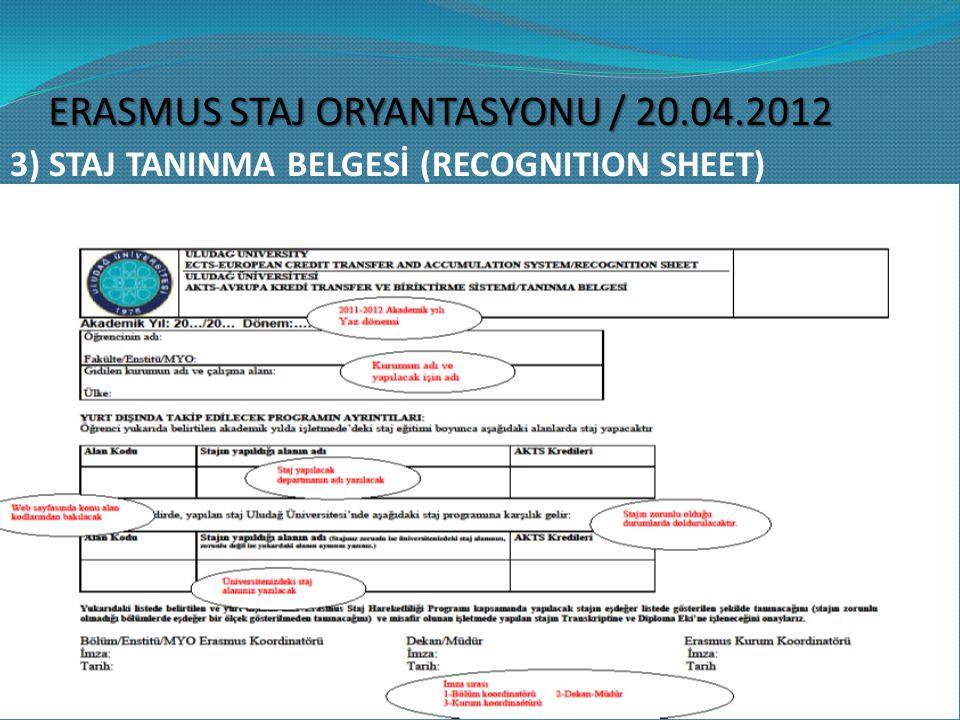 3) STAJ TANINMA BELGESİ (RECOGNITION SHEET) Öğrenci tarafından bölüm/fakülte Koordinatörü ile birlikte 2 kopya olarak doldurulup bölüm/fakülte koordinatörü, ardından Dekan/Müdür tarafından imzalanarak Uluslararası İlişkiler Ofisi ne getirilecektir.