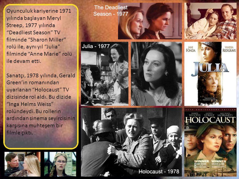 Oyunculuk kariyerine 1971 yılında başlayan Meryl Streep, 1977 yılında Deadliest Season TV filminde Sharon Miller rolü ile, aynı yıl Julia filminde Anne Marie rolü ile devam etti.