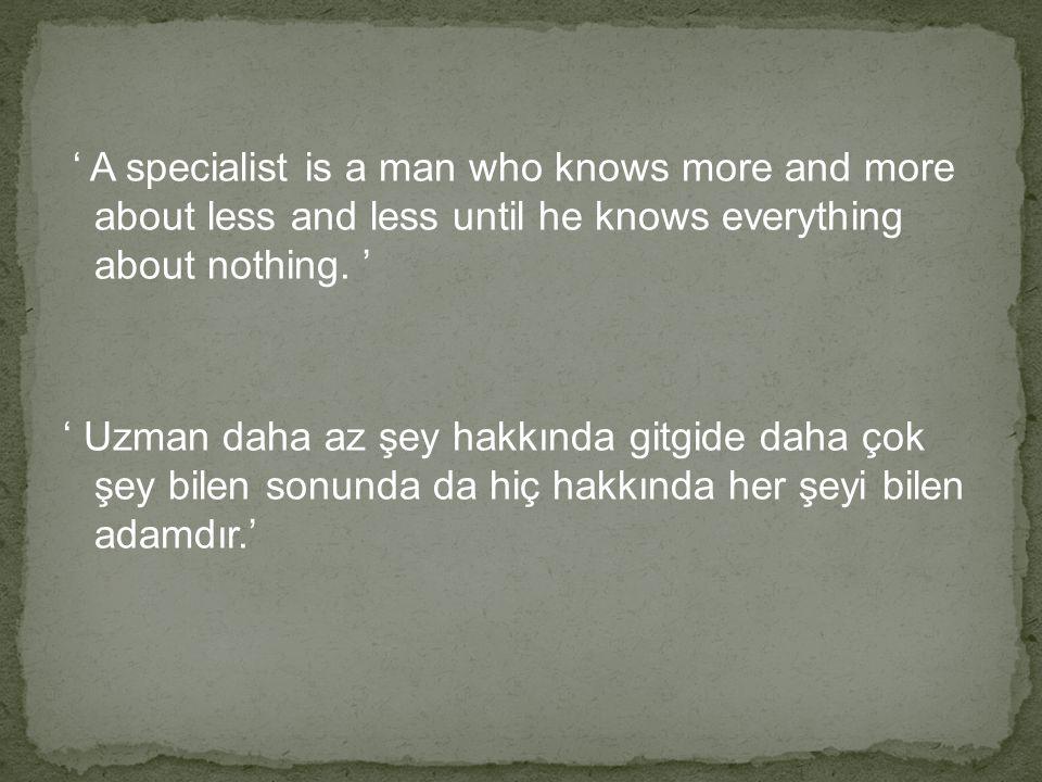 Sonuç olarak; konusu ne olursa olsun uzmanların payına düşen hiçbir şey hakkında her şeyi bilmek iken, uzman olmayanların payına herhangi bir şey hakkında neredeyse hiçbir şey bilmemek düştü.