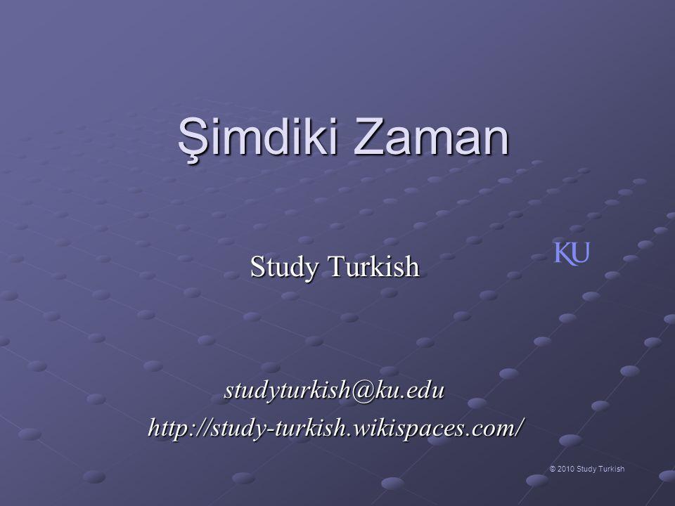 Şimdiki Zaman © 2010 Study Turkish Study Turkish studyturkish@ku.eduhttp://study-turkish.wikispaces.com/
