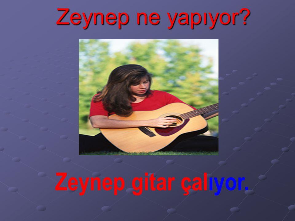 Zeynep ne yapıyor? Zeynep gitar çalıyor.
