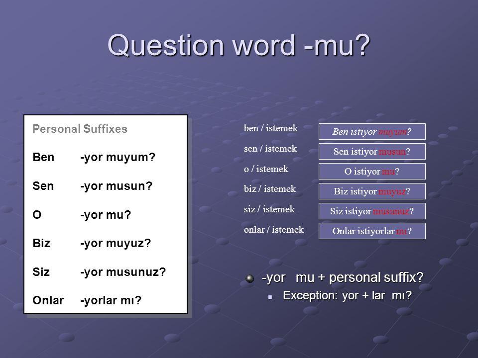 Question word -mu.Personal Suffixes Ben-yor muyum.