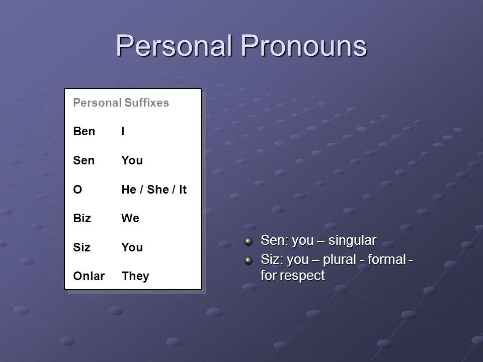 Personal Pronouns Sen: you – singular Siz: you – plural - formal - for respect Personal Suffixes BenI SenYou OHe / She / It BizWe SizYou OnlarThey Personal Suffixes BenI SenYou OHe / She / It BizWe SizYou OnlarThey