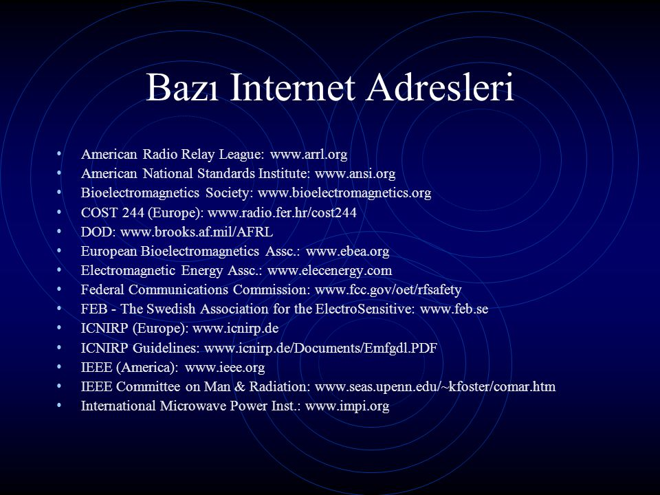 Bazı Internet Adresleri Cellular phones and Brain Tumors: www.nejm.org/content/2001/0344/0002/0133.asp www.nejm.org/content/2001/0344/0002/0133.asp Microwave News: www.microwavenews.com J.Moulder, Med.Coll.of Wisc.: www.mcw.edu/gcrc/cop/cell-phone-health- FAQ/toc.html National Council on Radiation Protection & Measurements: www.ncrp.com NJ Dept Radiation Protection: www.state.nj.us/dep/rpp Richard Tell Associates: www.radhaz.com US OSHA: www.osha-slc.gov/SLTC World Health Organization EMF Project: www.who.ch/peh-emf Electromagnetic Fields and Public Health Cautionary Policies: www.who.int/pehemf/publications/facts_press/EMF-Precaution.htm Electromagnetic Fields and Public Health: www.who.int/int-fs/en/fact193.html Consumer Update on Mobile Phones: www.fda.gov/cdrh/ocd/mobilphone.html
