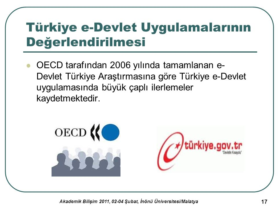 Akademik Bilişim 2011, 02-04 Şubat, İnönü Üniversitesi/Malatya 18 Türkiye e-Devlet Uygulamalarının Değerlendirilmesi (2) Türkiye, bu amaca yönelik olarak aşağıdaki hususlara odaklanmıştır: Mümkün olduğu kadar çok e-hizmet gerçekleştirmek yerine, elektronik ihale, sosyal güvenlik ve sağlık ödemelerinin elektronik ortamda yapılması, gümrük ve vergi tahsilatı gibi yüksek hacimli/yüksek getirisi olan hizmetlerin elektronik ortama taşınması.