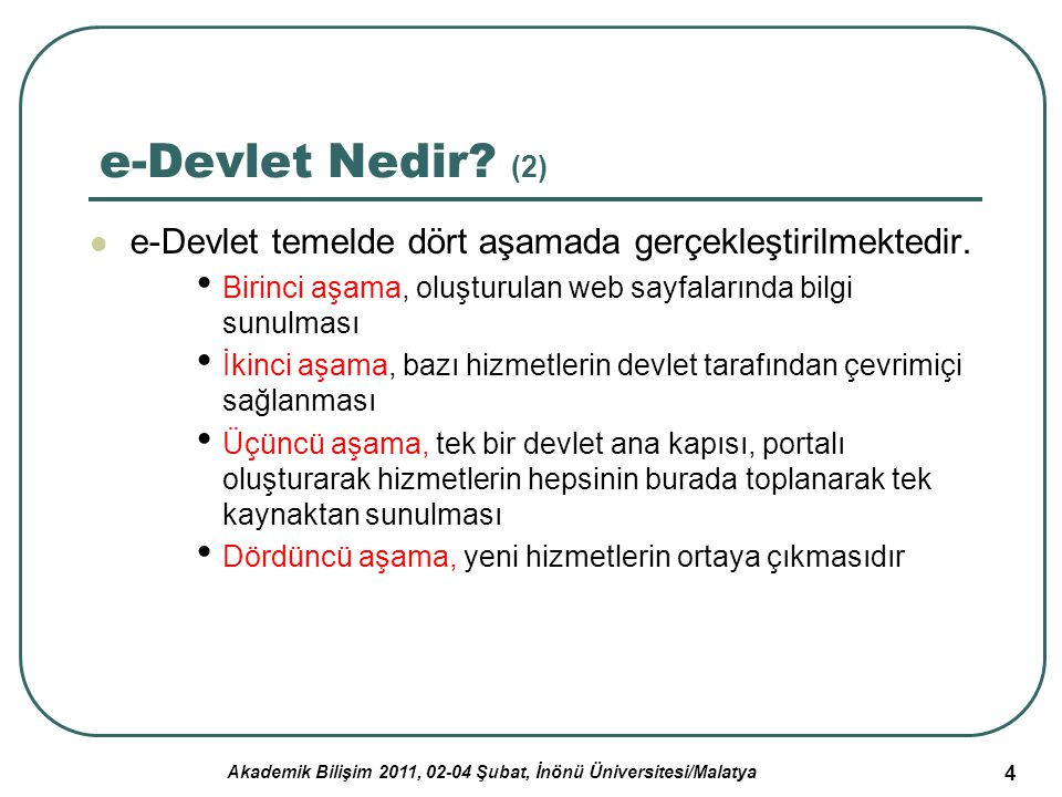 Akademik Bilişim 2011, 02-04 Şubat, İnönü Üniversitesi/Malatya 5 Türkiye'de e-Devlet Uygulamaları Türkiye'de de birçok diğer ülkede yaşanan gelişmelere paralel olarak e-Devlet yönünde çalışmaların yürütülmesi amacıyla Başbakanlık Yönetim Bilişim Sistemi Merkezi (BYBS) kurulmuştur.